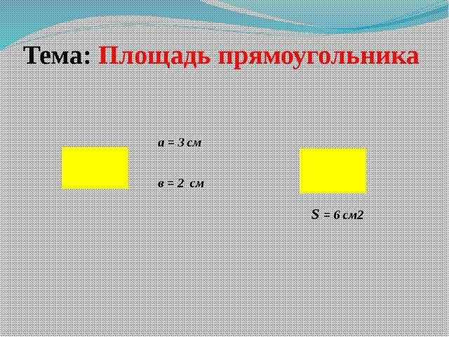 Тема: Площадь прямоугольника S = 6 см2 a = 3 см в = 2 см