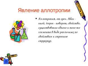 Явление аллотропии Аллотропия, от греч. Allos - иной, tropos - поворот, свойс