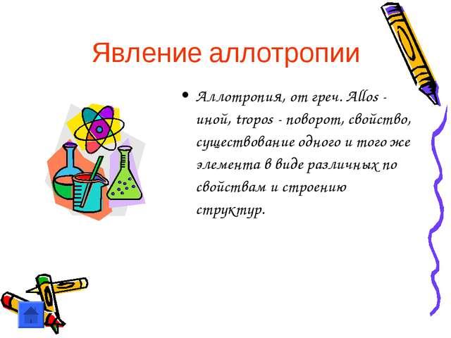 Явление аллотропии Аллотропия, от греч. Allos - иной, tropos - поворот, свойс...