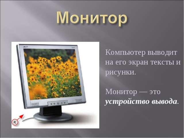 Компьютер выводит на его экран тексты и рисунки. Монитор — это устройство вы...