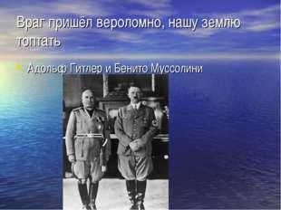 Враг пришёл вероломно, нашу землю топтать Адольф Гитлер и Бенито Муссолини