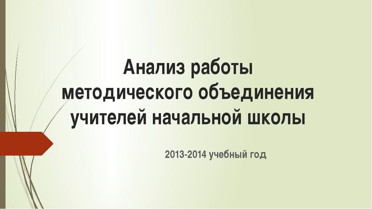 Анализ работы методического объединения учителей начальной школы 2013-2014 уч...
