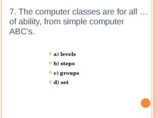 7. The computer classes are for all … of ability, from simple computer ABC's.