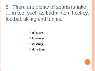 5. There are plenty of sports to take … in too, such as badminton, hockey, fo