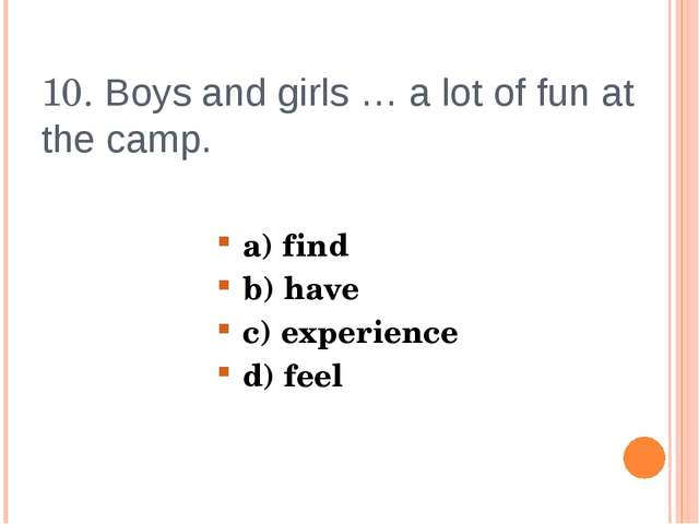 10. Boys and girls … a lot of fun at the camp. a) find b) have c) experience...