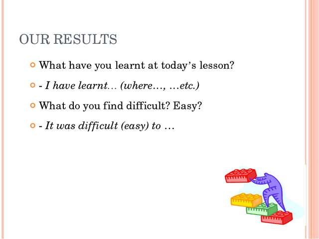 OUR RESULTS What have you learnt at today's lesson? - I have learnt… (where…,...