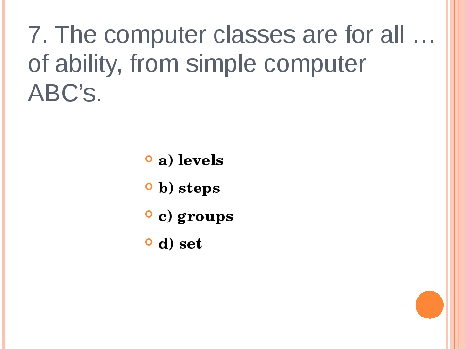 7. The computer classes are for all … of ability, from simple computer ABC's....