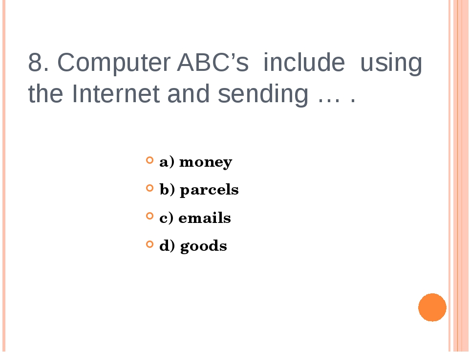 8. Computer ABC's include using the Internet and sending … . a) money b) parc...