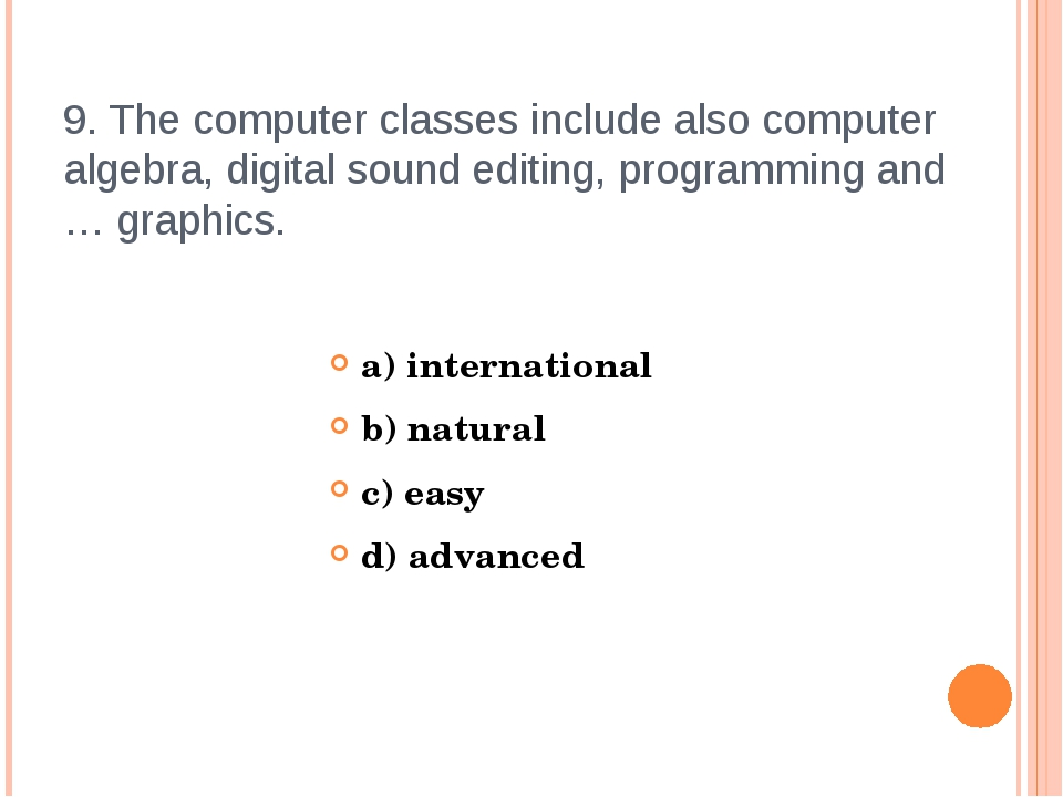 9. The computer classes include also computer algebra, digital sound editing,...