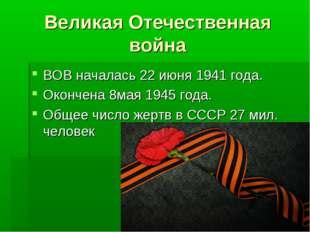 Великая Отечественная война ВОВ началась 22 июня 1941 года. Окончена 8мая 194