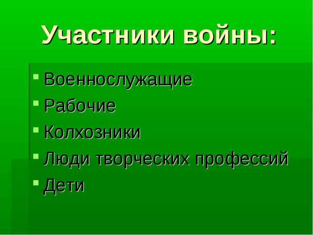 Участники войны: Военнослужащие Рабочие Колхозники Люди творческих профессий...