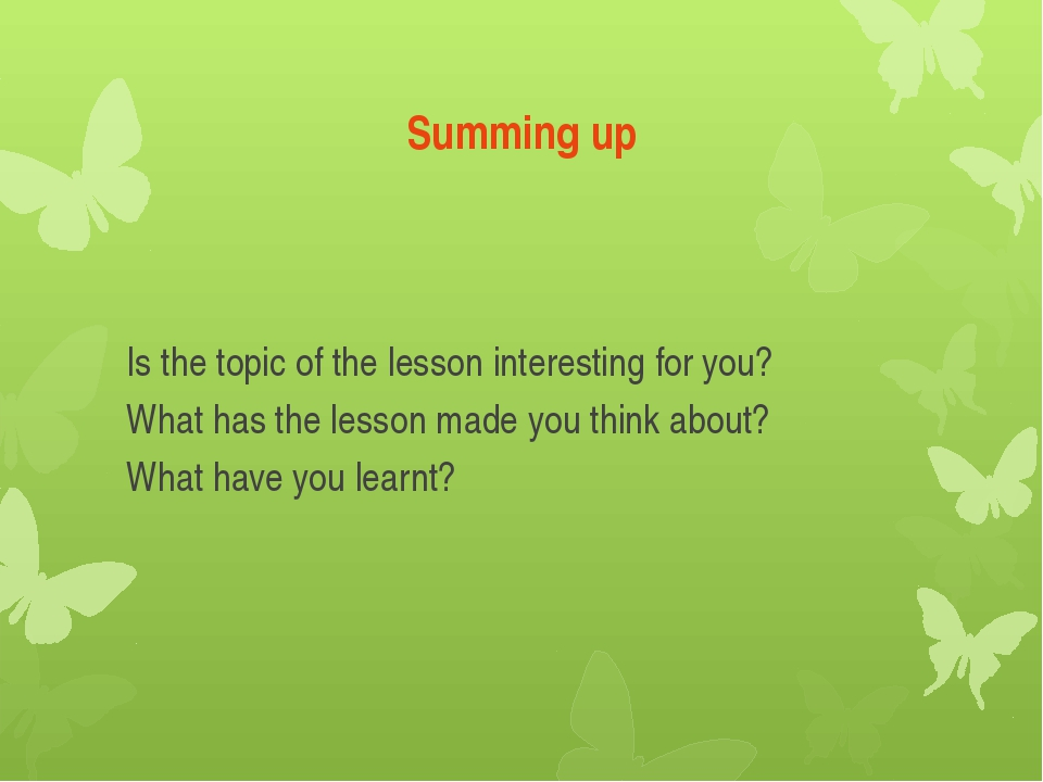 Summing up Is the topic of the lesson interesting for you? What has the lesso...