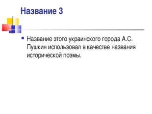 Название 3 Название этого украинского города А.С. Пушкин использовал в качест