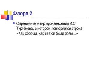 Флора 2 Определите жанр произведения И.С. Тургенева, в котором повторяется ст