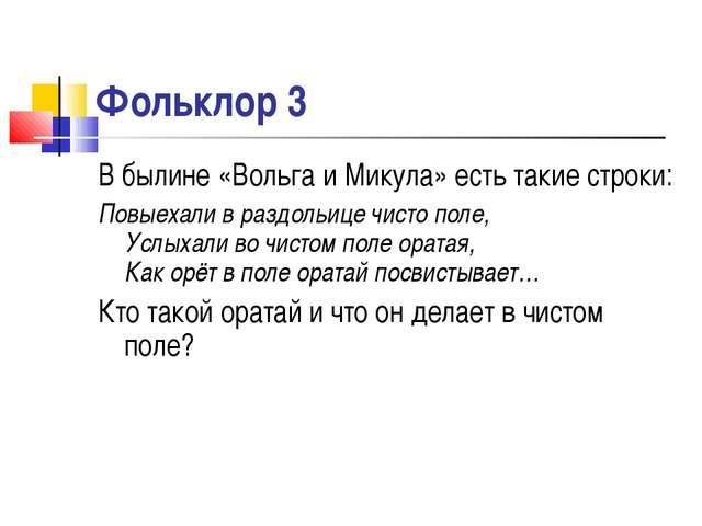 Фольклор 3 В былине «Вольга и Микула» есть такие строки: Повыехали в раздольи...