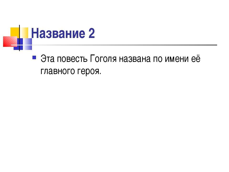 Название 2 Эта повесть Гоголя названа по имени её главного героя.