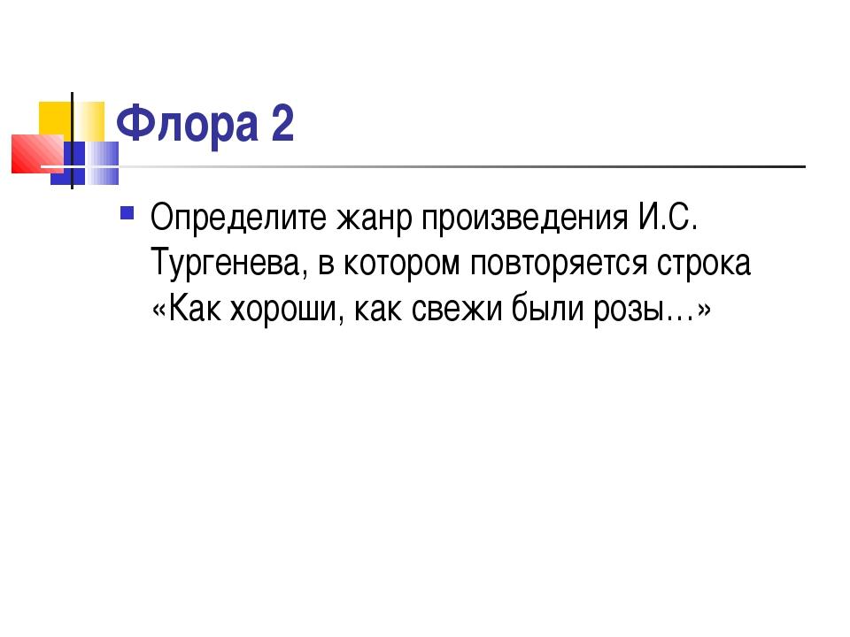 Флора 2 Определите жанр произведения И.С. Тургенева, в котором повторяется ст...