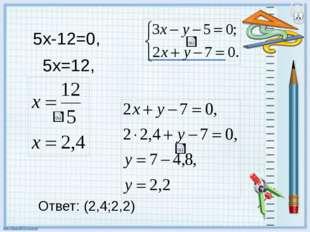 5х-12=0, 5х=12, Ответ: (2,4;2,2)