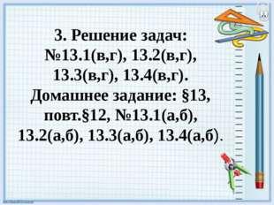 3. Решение задач: №13.1(в,г), 13.2(в,г), 13.3(в,г), 13.4(в,г). Домашнее задан