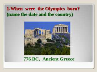 1.When were the Olympics born? (name the date and the country) 776 BC, Ancien