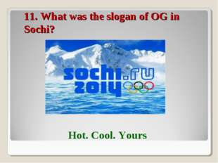 11. What was the slogan of OG in Sochi? Hot. Cool. Yours