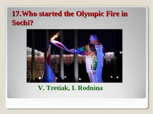 17.Who started the Olympic Fire in Sochi? V. Tretiak, I. Rodnina