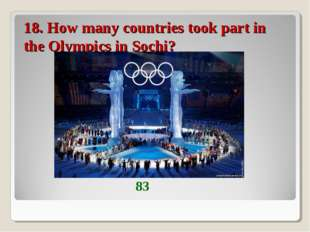 18. How many countries took part in the Olympics in Sochi? 83
