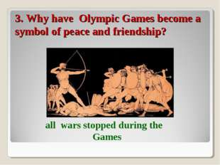 3. Why have Olympic Games become a symbol of peace and friendship? all wars s