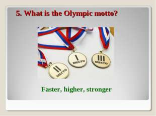 5. What is the Olympic motto? Faster, higher, stronger