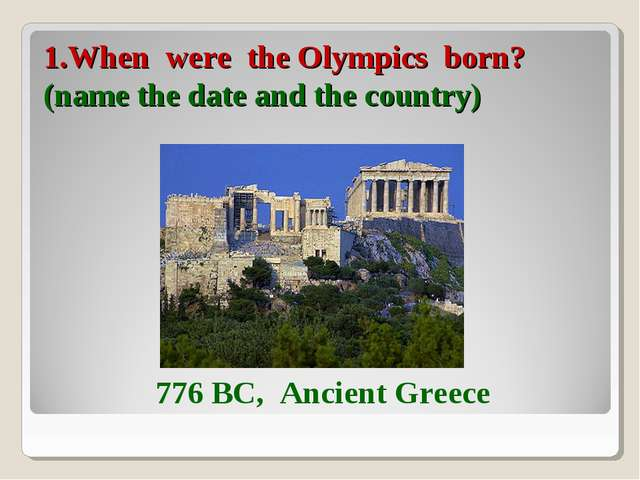 1.When were the Olympics born? (name the date and the country) 776 BC, Ancien...