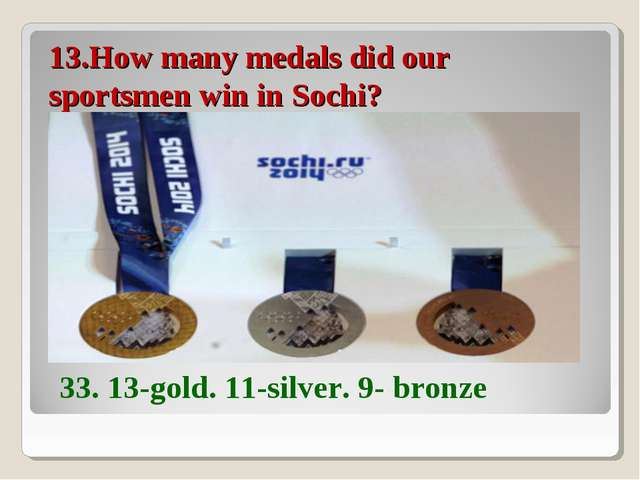 13.How many medals did our sportsmen win in Sochi? 33. 13-gold. 11-silver. 9-...