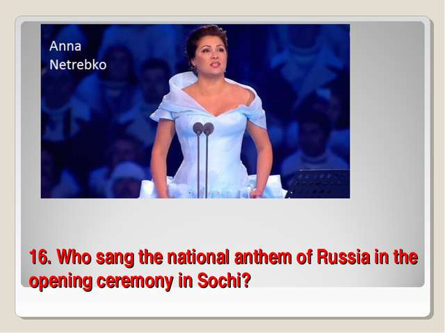 16. Who sang the national anthem of Russia in the opening ceremony in Sochi?