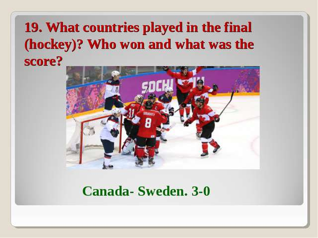 19. What countries played in the final (hockey)? Who won and what was the sco...