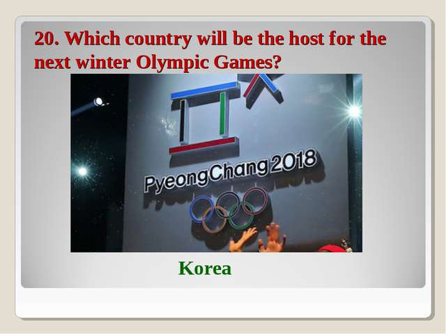 20. Which country will be the host for the next winter Olympic Games? Korea