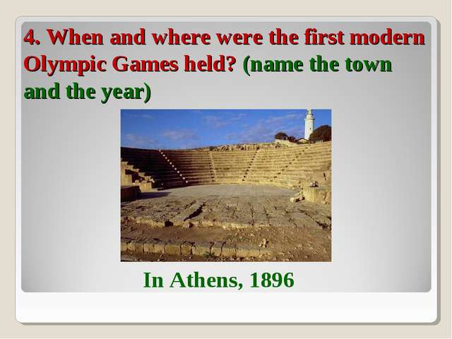 4. When and where were the first modern Olympic Games held? (name the town an...