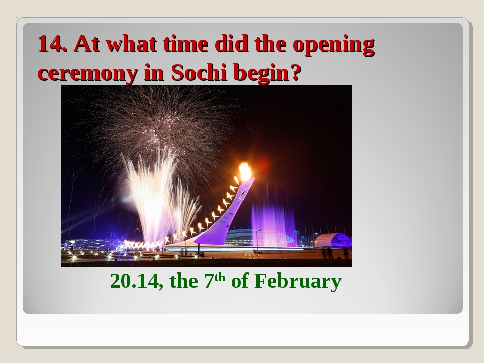14. At what time did the opening ceremony in Sochi begin? 20.14, the 7th of F...