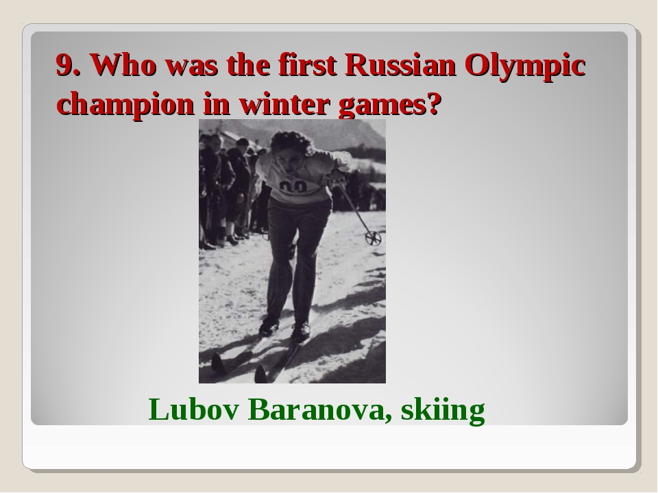 9. Who was the first Russian Olympic champion in winter games? Lubov Baranova...