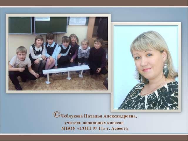 ©Чеблукова Наталья Александровна, учитель начальных классов МБОУ «СОШ № 11»...