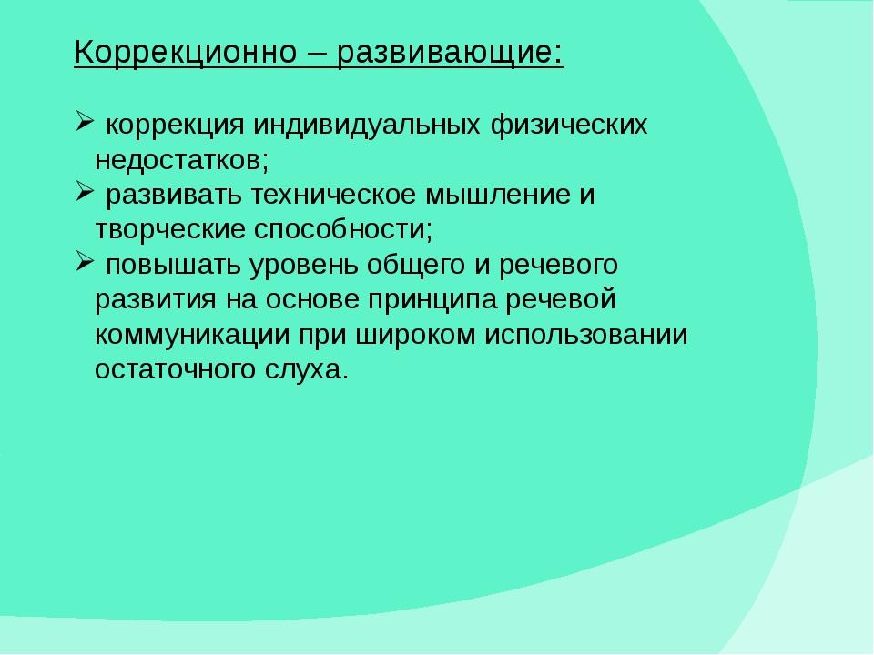 Коррекционно – развивающие: коррекция индивидуальных физических недостатков;...