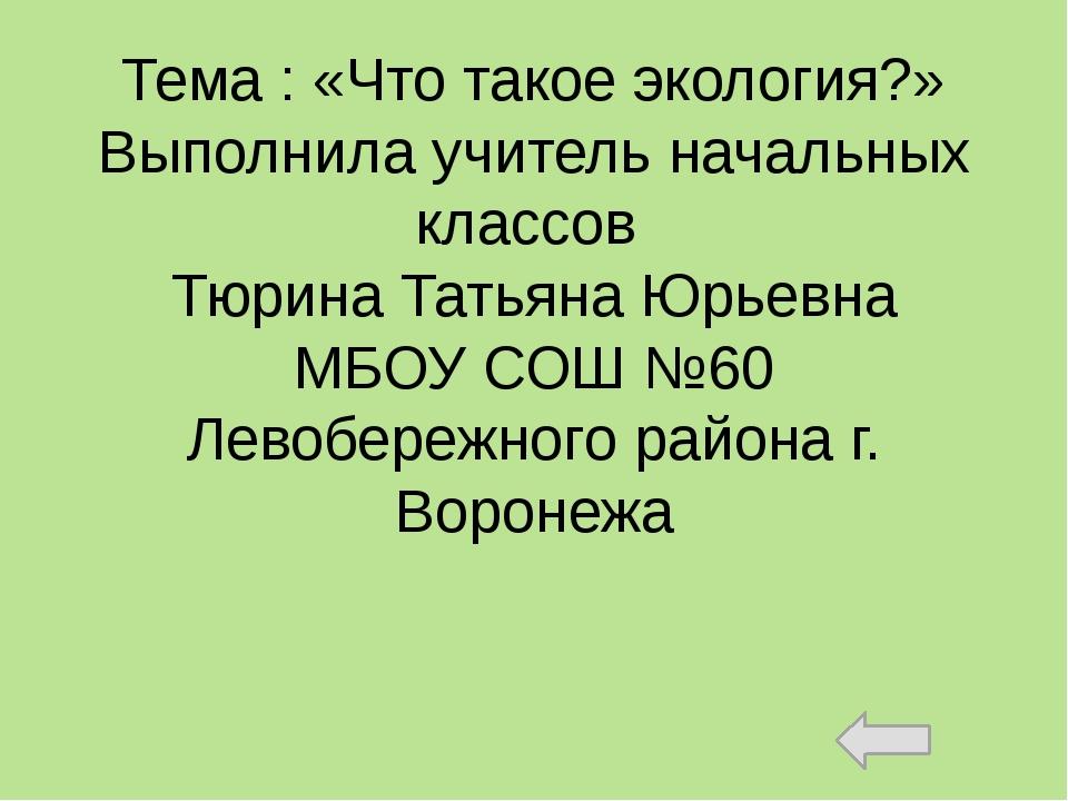 Тема : «Что такое экология?» Выполнила учитель начальных классов Тюрина Татья...