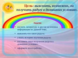 Цель: выяснить, возможно, ли получить радугу в домашних условиях. Задачи: из
