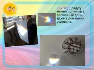 ВЫВОД: радугу можно получить в солнечный день, даже в домашних условиях.