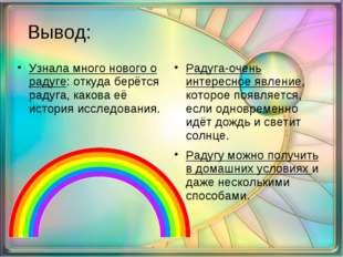 Вывод: Узнала много нового о радуге: откуда берётся радуга, какова её истори