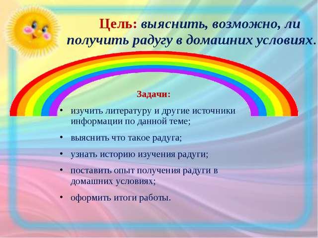 Цель: выяснить, возможно, ли получить радугу в домашних условиях. Задачи: из...