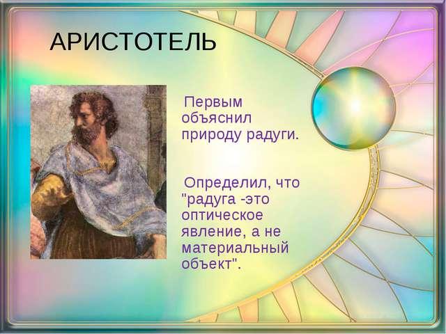 """АРИСТОТЕЛЬ Первым объяснил природу радуги. Определил, что """"радуга -это оптич..."""