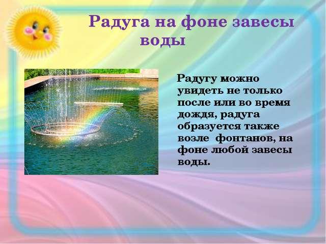 Радуга на фоне завесы воды Радугу можно увидеть не только после или во время...