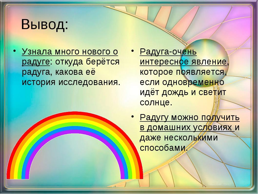 Вывод: Узнала много нового о радуге: откуда берётся радуга, какова её истори...
