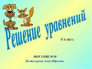МОУ СОШ № 20 Комиссарова Анна Юрьевна 6 класс.