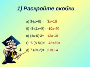 1) Раскройте скобки а) 3∙(х+6) = б) -5∙(2х+8)= в) (4х-6)∙3= г) -6∙(8-5х)= д)