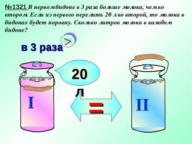 №1321 В первом бидоне в 3 раза больше молока, чем во втором. Если из первого...